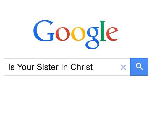 Google Is Your Sister In Christ