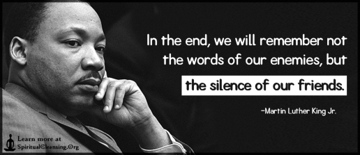 In-the-end-we-will-remember-not-the-words-of-our-enemies-but-the-silence-of-our-friends.